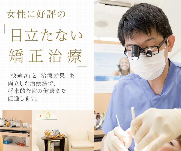 女性に好評の「目立たない矯正治療」 「快適さ」と「治療効果」を両立した治療法で、将来的な歯の健康まで促進します。