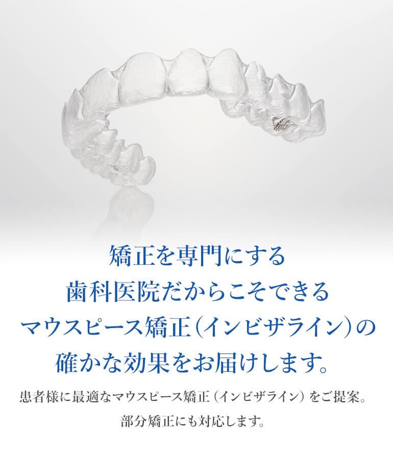 矯正を専門にする歯科医院だからこそできるマウスピース矯正(インビザライン)の確かな効果をお届けします。