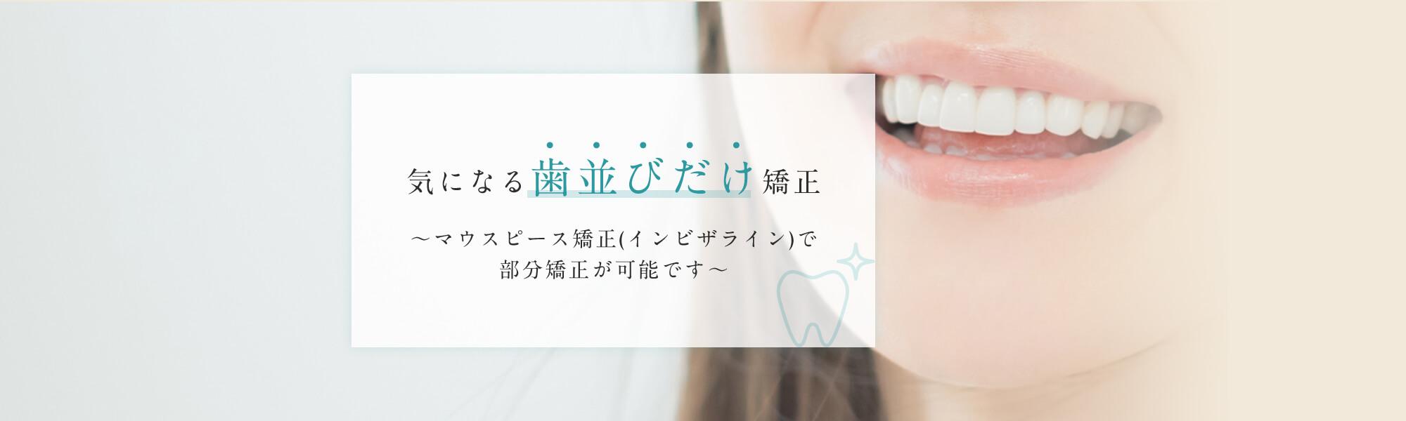 気になる歯並びだけ矯正~マウスピース矯正(インビザライン)で部分矯正が可能です~