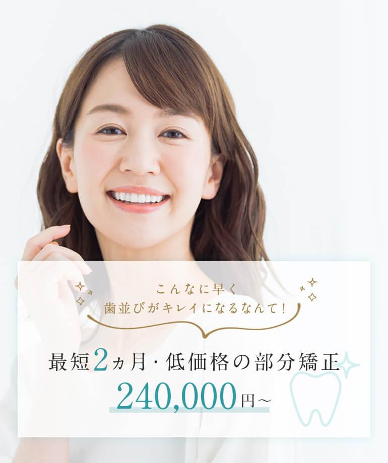 こんなに早く歯並びがキレイになるなんて!最短2ヵ月・低価格の部分矯正240,000円~